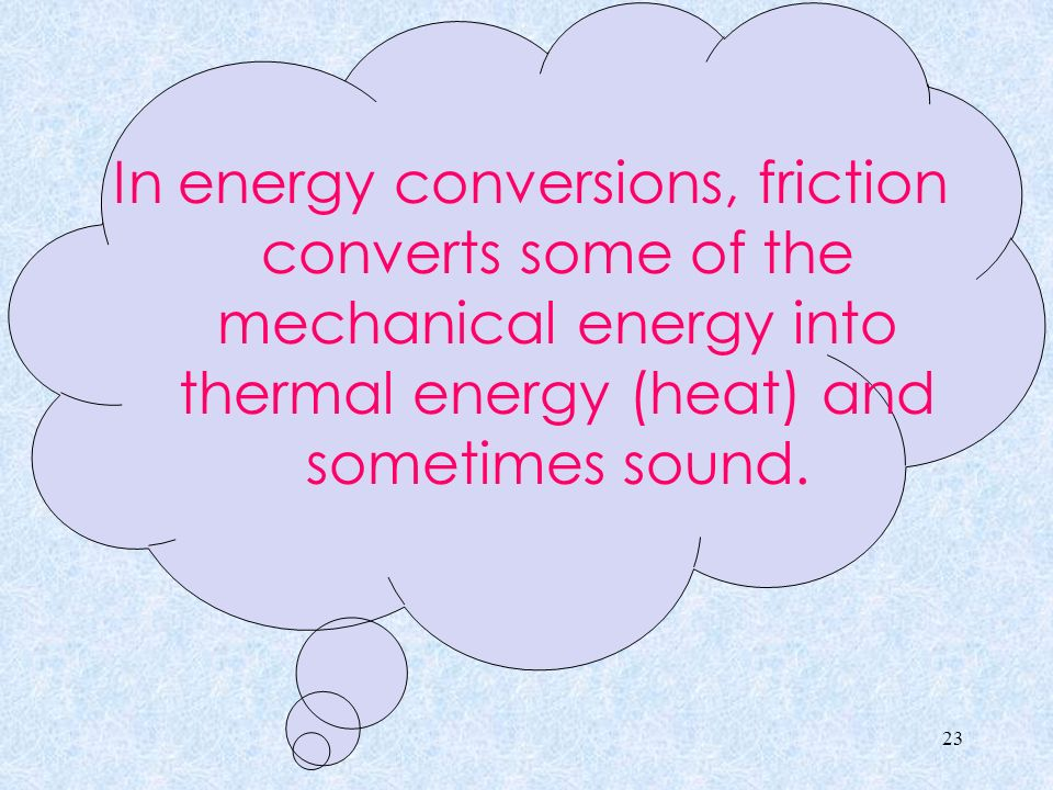 In energy conversions, friction converts some of the mechanical energy into thermal energy (heat) and sometimes sound.