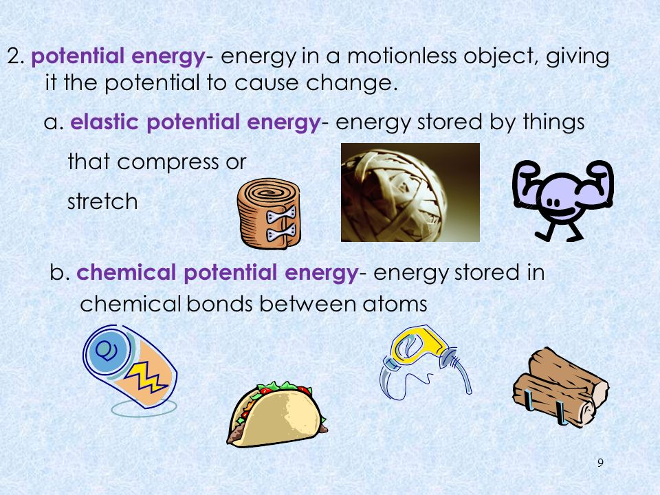 2. potential energy- energy in a motionless object, giving it the potential to cause change.