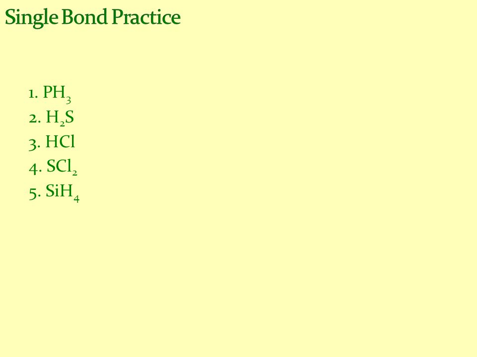Single Bond Practice 1. PH3 2. H2S 3. HCl 4. SCl2 5. SiH4