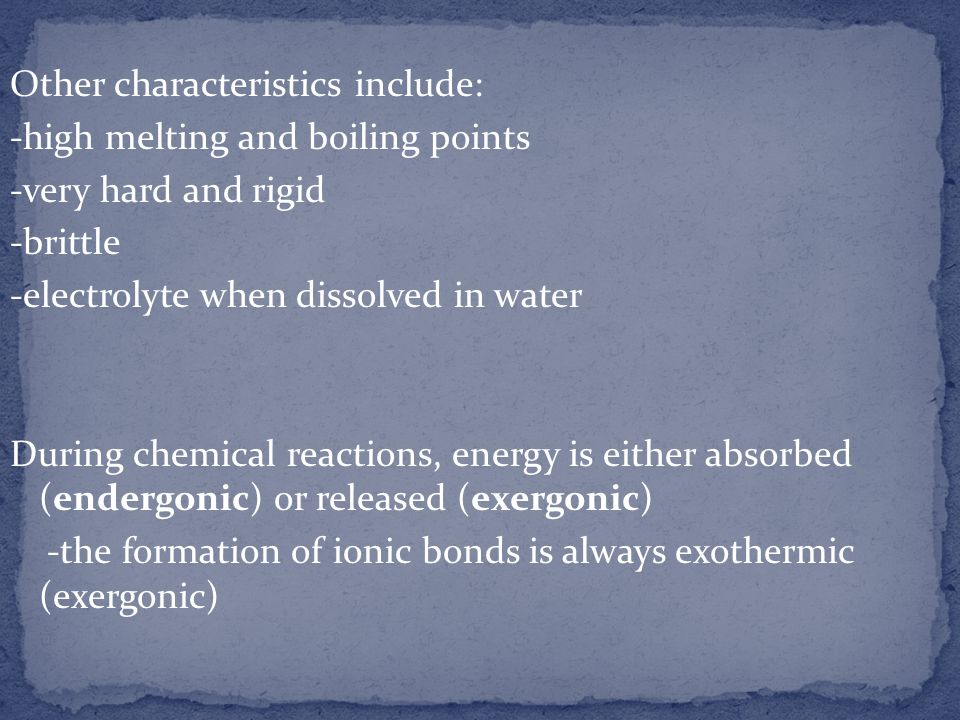 Other characteristics include: -high melting and boiling points -very hard and rigid -brittle -electrolyte when dissolved in water During chemical reactions, energy is either absorbed (endergonic) or released (exergonic) -the formation of ionic bonds is always exothermic (exergonic)