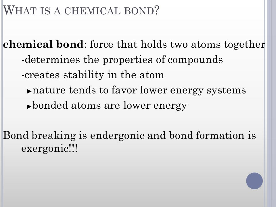 What is a chemical bond chemical bond: force that holds two atoms together. -determines the properties of compounds.