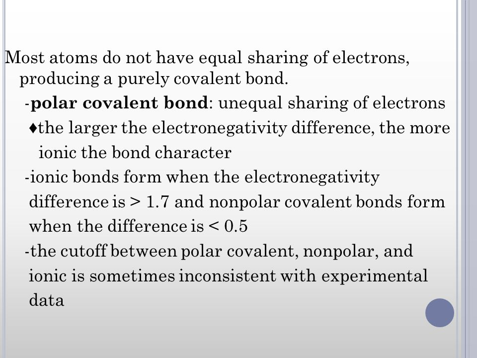 Most atoms do not have equal sharing of electrons, producing a purely covalent bond.