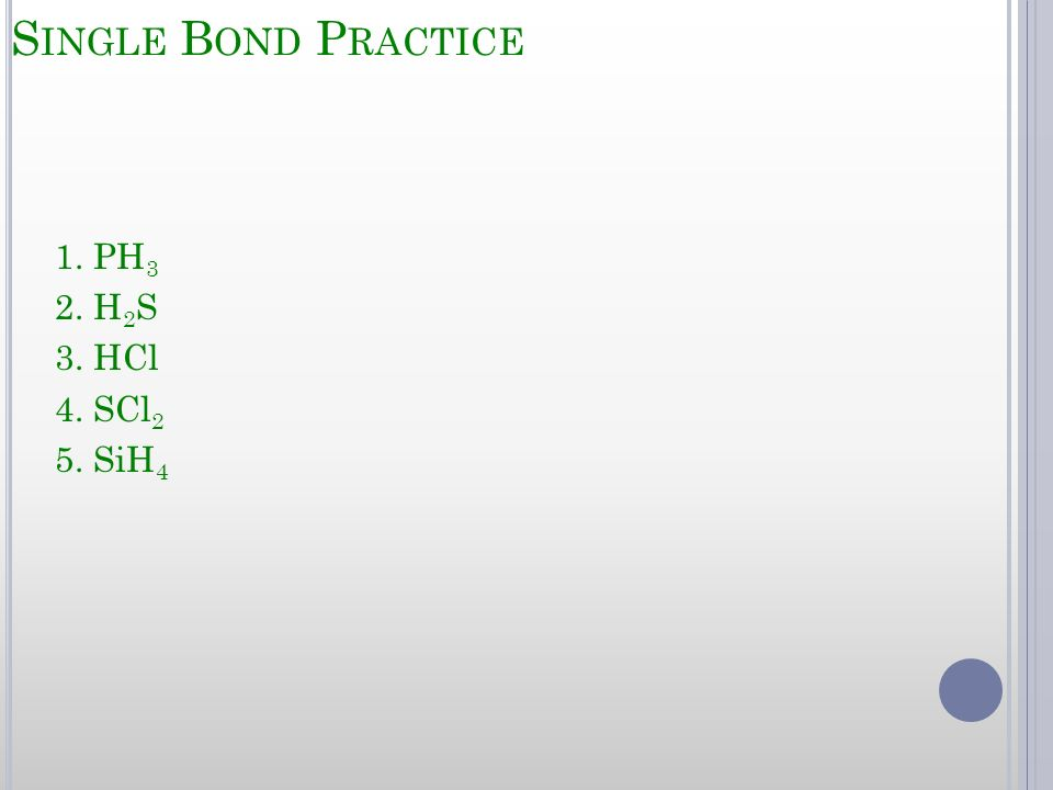 Single Bond Practice 1. PH3 2. H2S 3. HCl 4. SCl2 5. SiH4