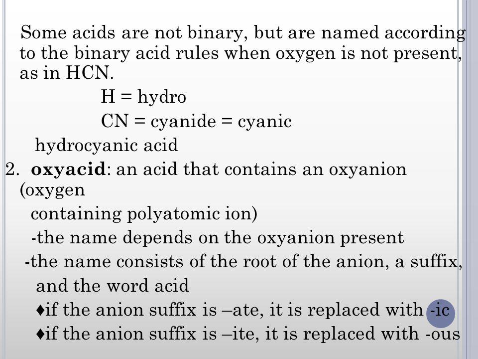 Some acids are not binary, but are named according to the binary acid rules when oxygen is not present, as in HCN.