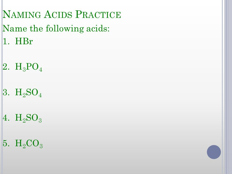 Naming Acids Practice Name the following acids: 1. HBr 2. H3PO4 3. H2SO4 4. H2SO3 5. H2CO3