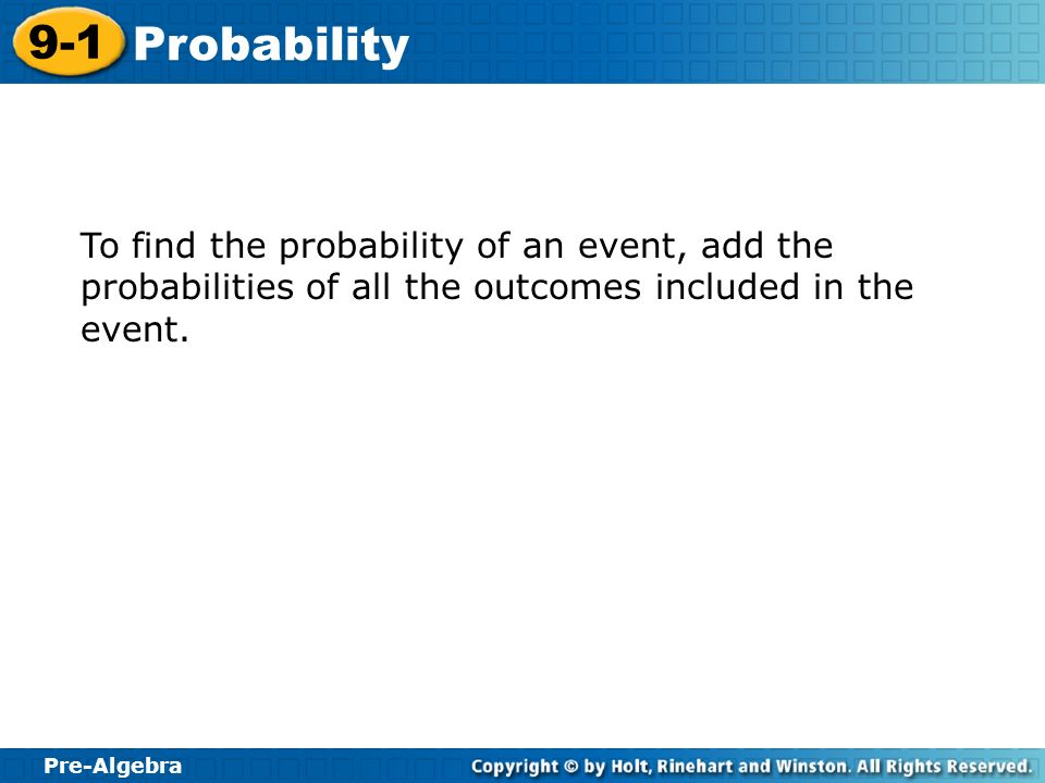 To find the probability of an event, add the probabilities of all the outcomes included in the event.