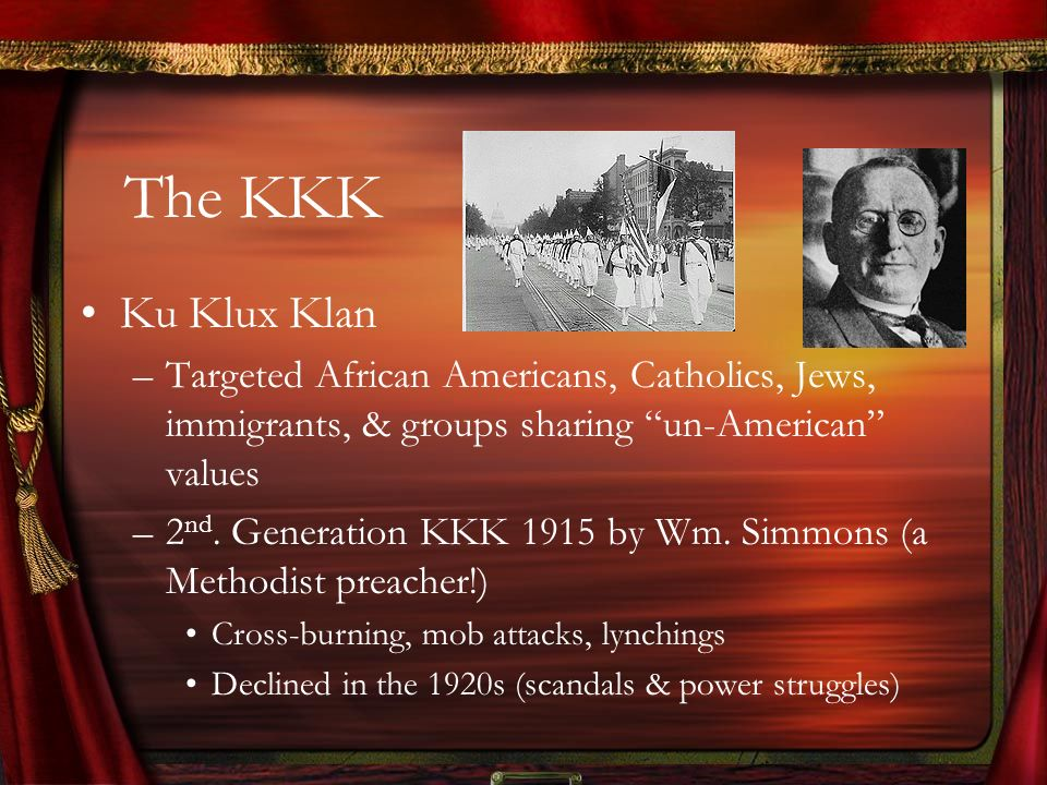 The KKK Ku Klux Klan. Targeted African Americans, Catholics, Jews, immigrants, & groups sharing un-American values.