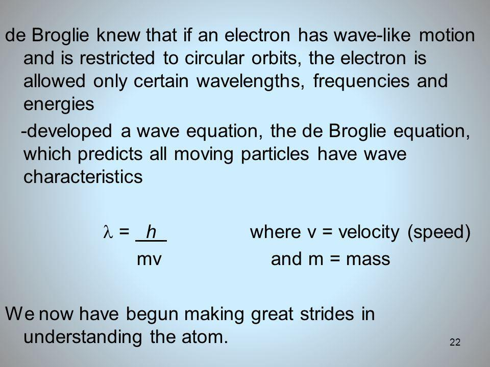 de Broglie knew that if an electron has wave-like motion and is restricted to circular orbits, the electron is allowed only certain wavelengths, frequencies and energies