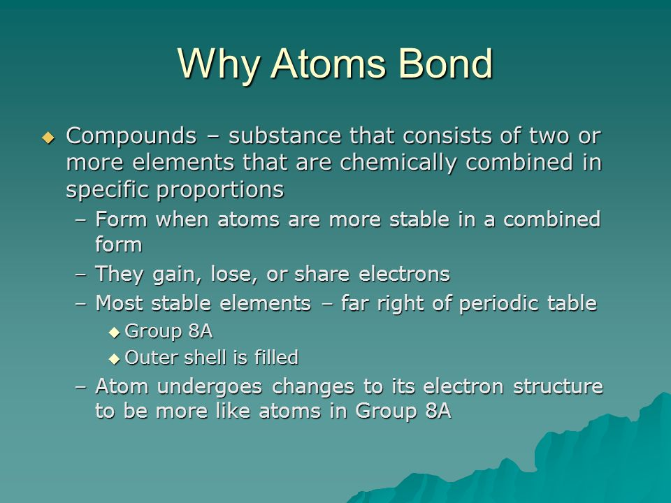 Why Atoms Bond Compounds – substance that consists of two or more elements that are chemically combined in specific proportions.