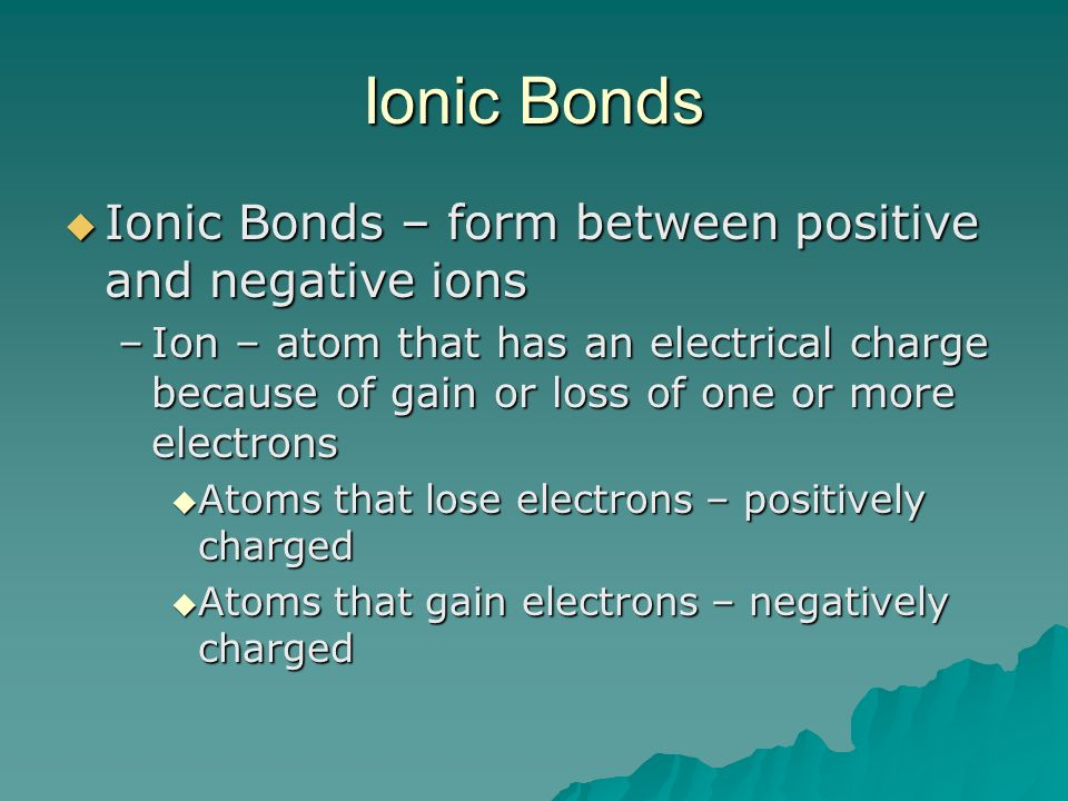 Ionic Bonds Ionic Bonds – form between positive and negative ions