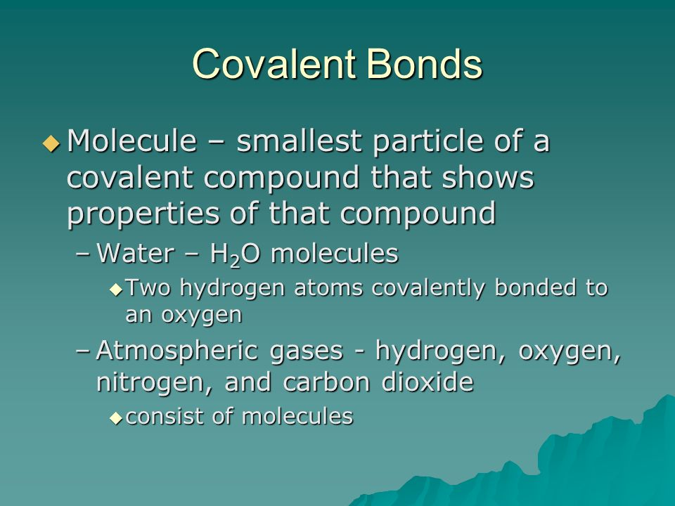 Covalent Bonds Molecule – smallest particle of a covalent compound that shows properties of that compound.