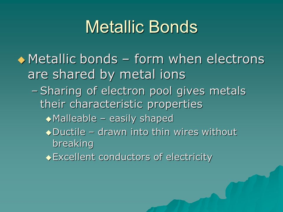 Metallic Bonds Metallic bonds – form when electrons are shared by metal ions. Sharing of electron pool gives metals their characteristic properties.