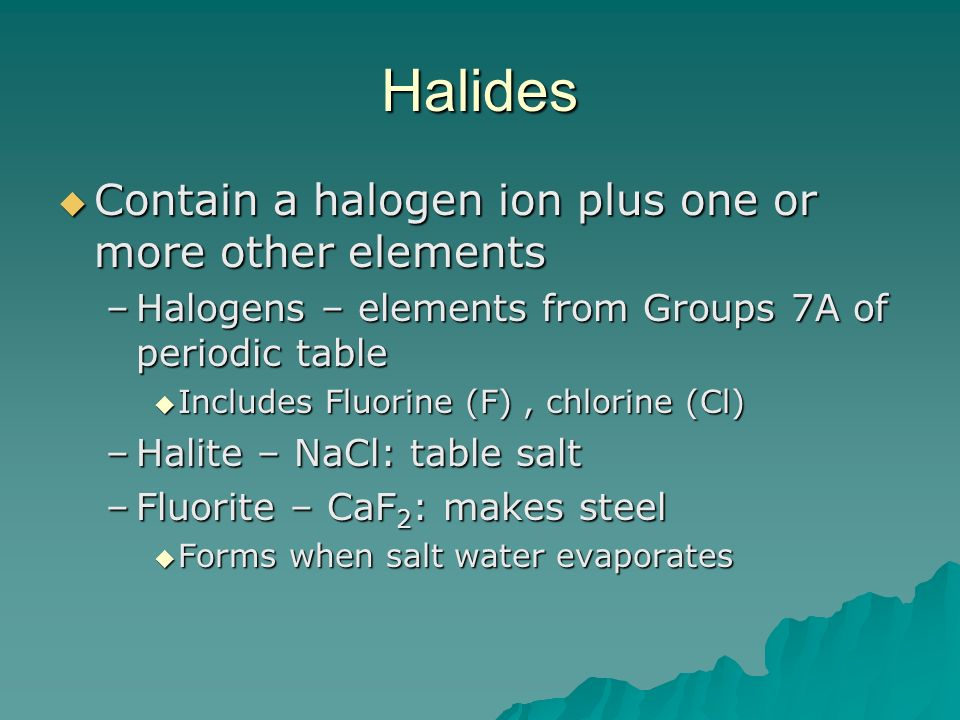Halides Contain a halogen ion plus one or more other elements
