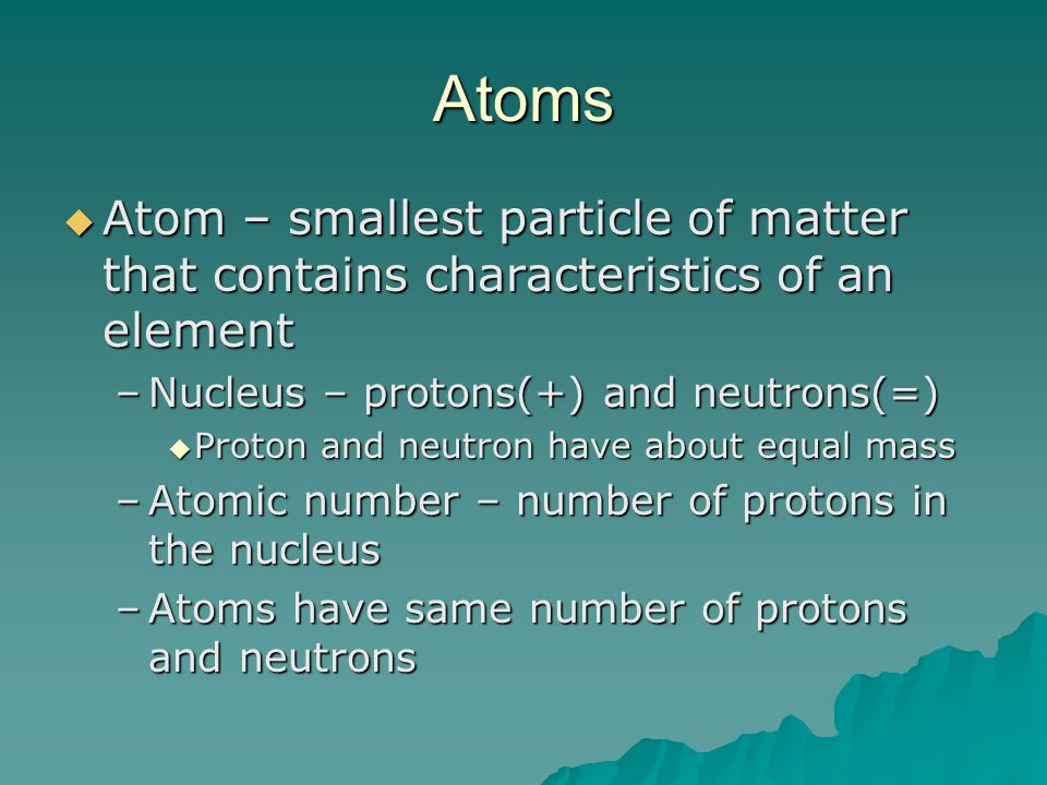 Atoms Atom – smallest particle of matter that contains characteristics of an element. Nucleus – protons(+) and neutrons(=)