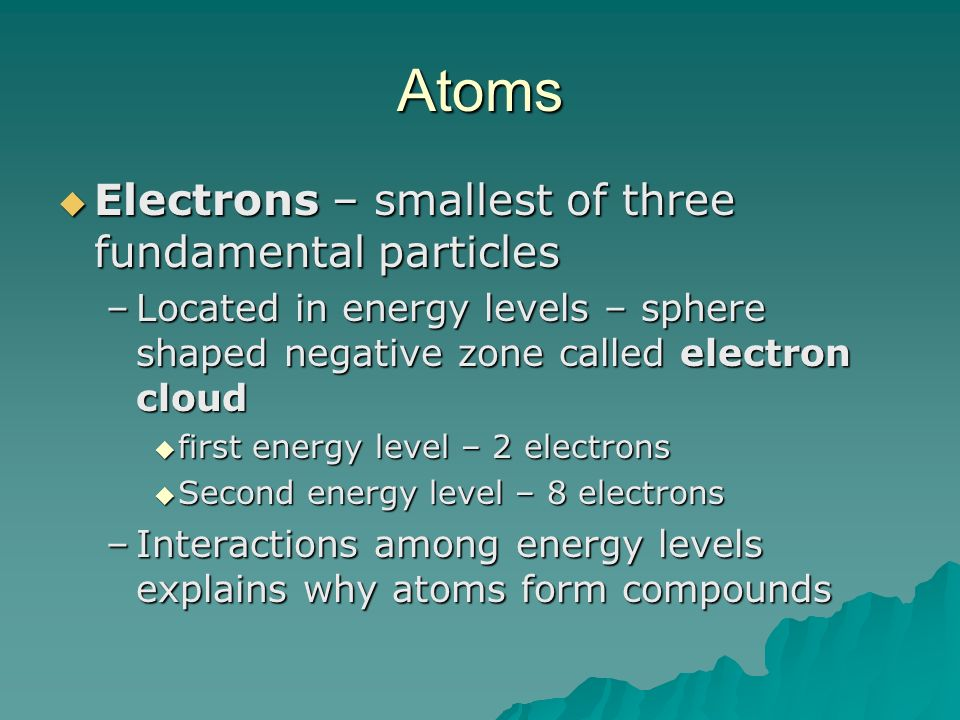 Atoms Electrons – smallest of three fundamental particles