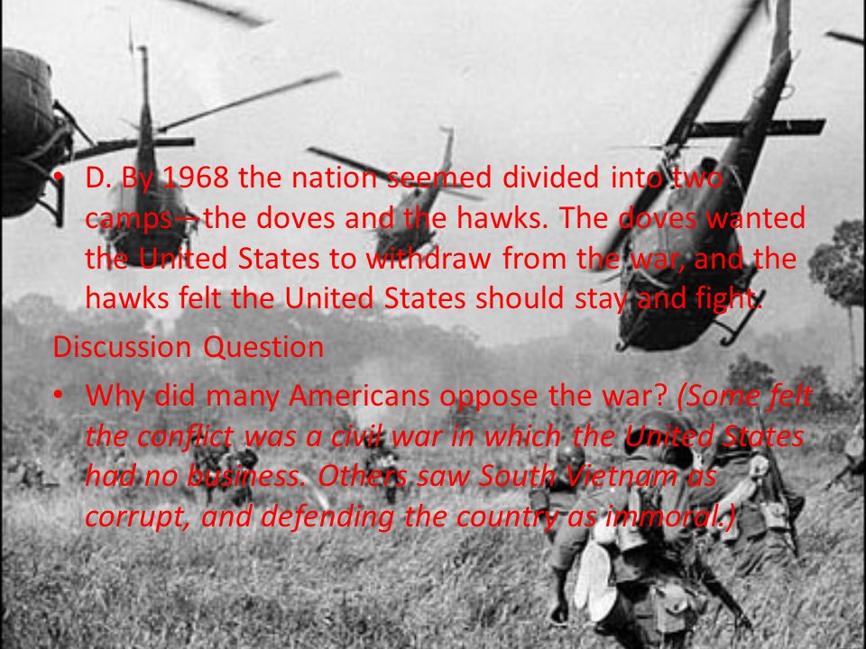 D. By 1968 the nation seemed divided into two camps—the doves and the hawks. The doves wanted the United States to withdraw from the war, and the hawks felt the United States should stay and fight.