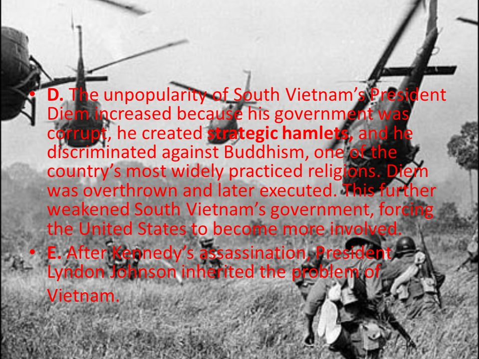 D. The unpopularity of South Vietnam's President Diem increased because his government was corrupt, he created strategic hamlets, and he discriminated against Buddhism, one of the country's most widely practiced religions. Diem was overthrown and later executed. This further weakened South Vietnam's government, forcing the United States to become more involved.