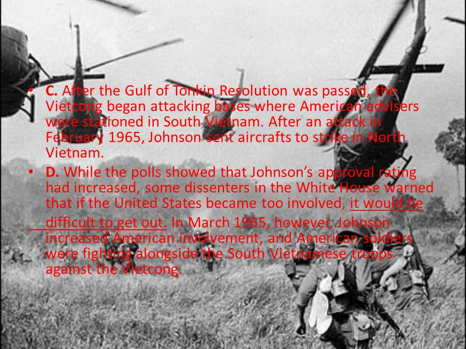 C. After the Gulf of Tonkin Resolution was passed, the Vietcong began attacking bases where American advisers were stationed in South Vietnam. After an attack in February 1965, Johnson sent aircrafts to strike in North Vietnam.