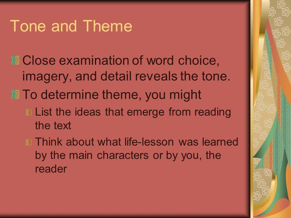 Tone and Theme Close examination of word choice, imagery, and detail reveals the tone. To determine theme, you might.