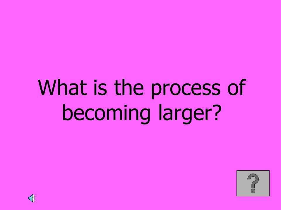 What is the process of becoming larger