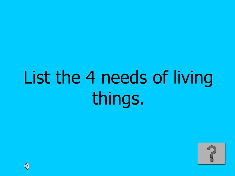 List the 4 needs of living things.