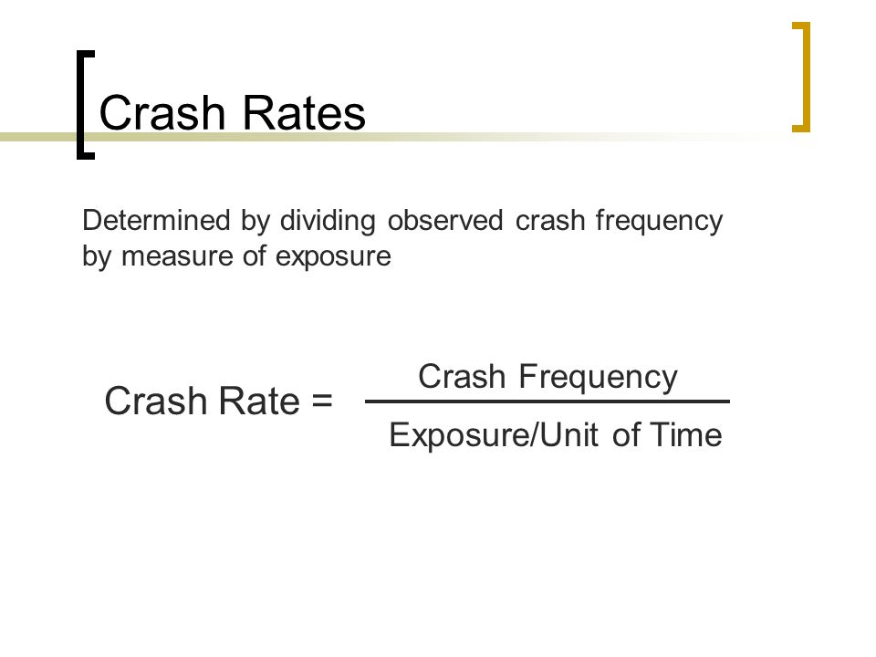 Crash Rates Crash Rate = Crash Frequency Exposure/Unit of Time