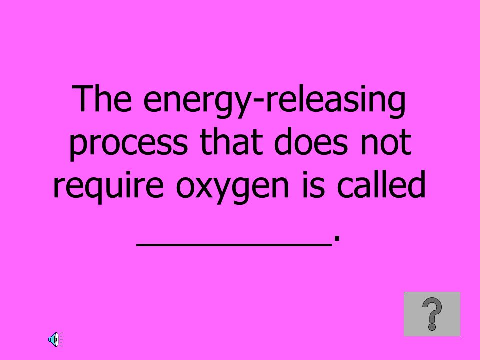 The energy-releasing process that does not require oxygen is called __________.