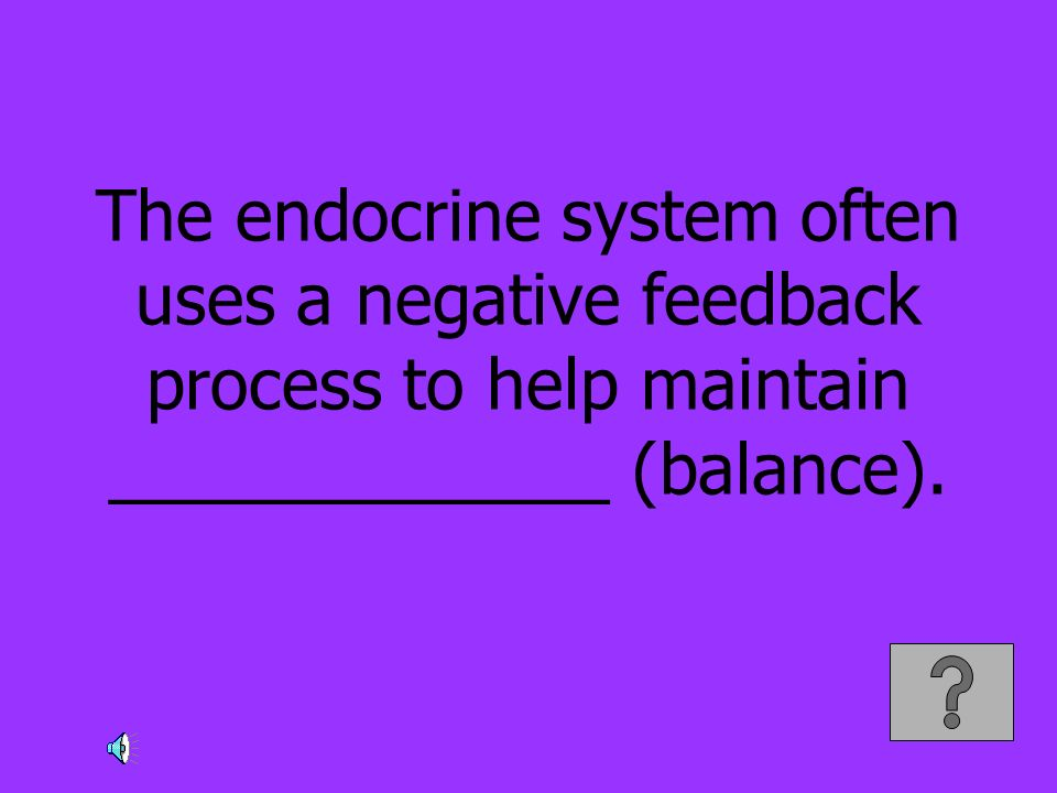 The endocrine system often uses a negative feedback process to help maintain _____________ (balance).
