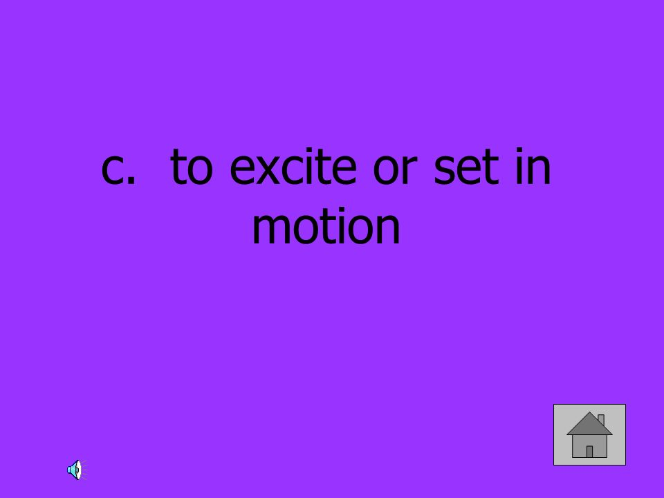 c. to excite or set in motion