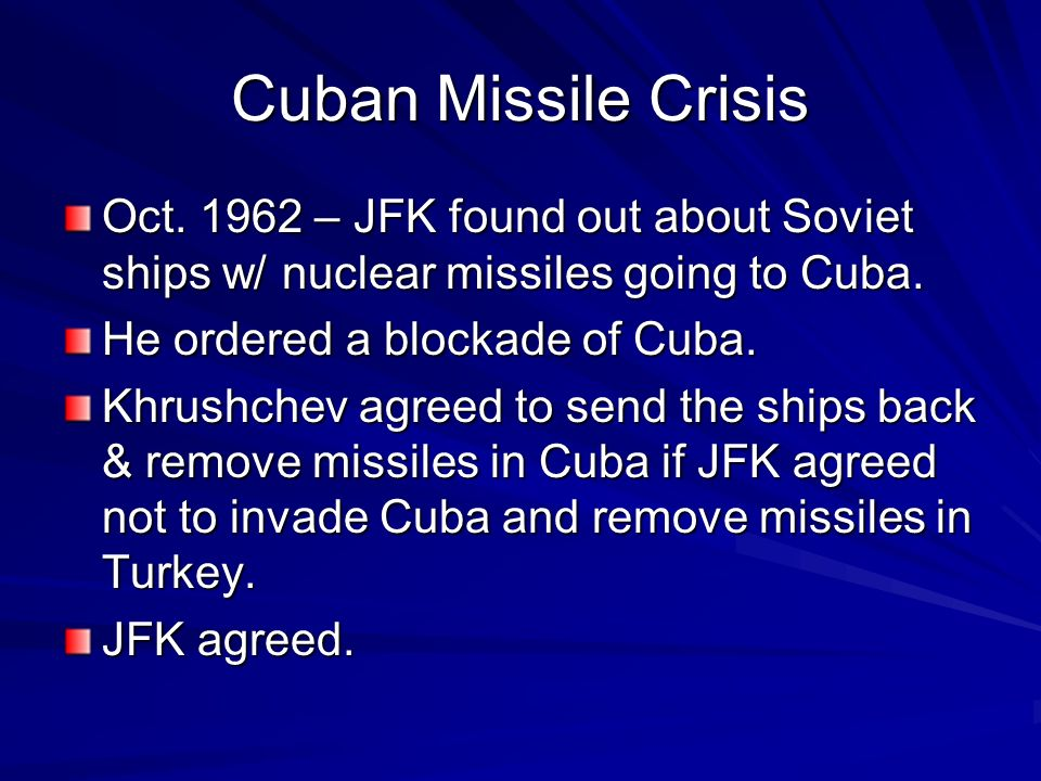 Cuban Missile Crisis Oct. 1962 – JFK found out about Soviet ships w/ nuclear missiles going to Cuba.
