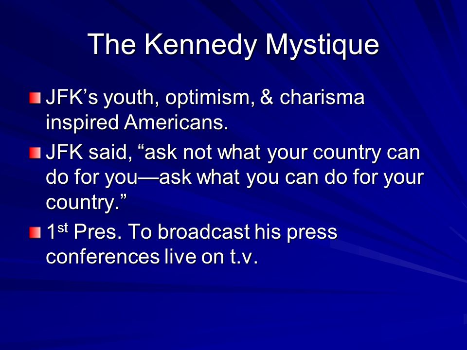 The Kennedy Mystique JFK's youth, optimism, & charisma inspired Americans.