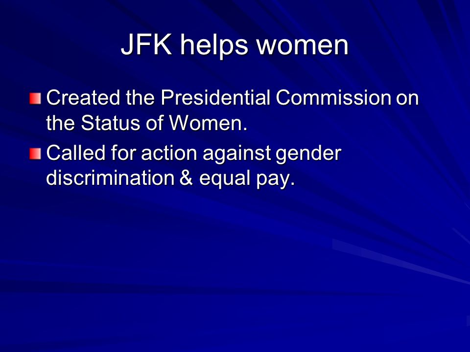 JFK helps women Created the Presidential Commission on the Status of Women.