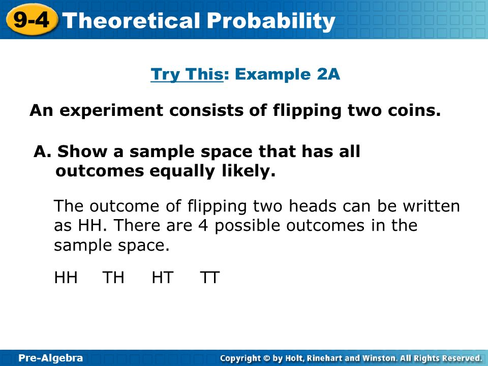Try This: Example 2A An experiment consists of flipping two coins. A. Show a sample space that has all outcomes equally likely.