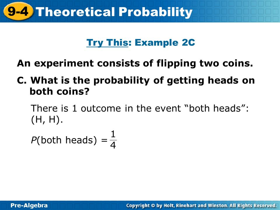 Try This: Example 2C An experiment consists of flipping two coins. C. What is the probability of getting heads on both coins