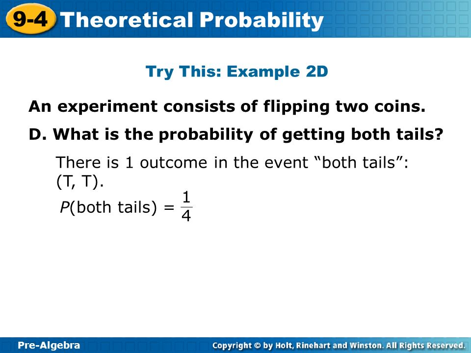 Try This: Example 2D An experiment consists of flipping two coins. D. What is the probability of getting both tails