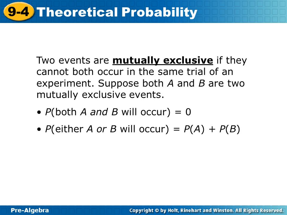 Two events are mutually exclusive if they cannot both occur in the same trial of an experiment. Suppose both A and B are two mutually exclusive events.