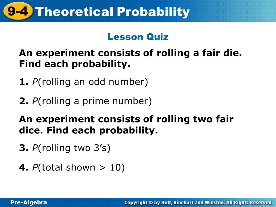 Lesson Quiz An experiment consists of rolling a fair die. Find each probability. 1. P(rolling an odd number)