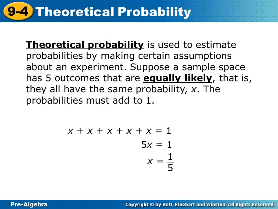 Theoretical probability is used to estimate probabilities by making certain assumptions about an experiment. Suppose a sample space has 5 outcomes that are equally likely, that is, they all have the same probability, x. The probabilities must add to 1.