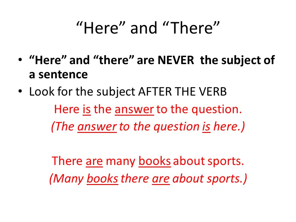 Here and There Here and there are NEVER the subject of a sentence. Look for the subject AFTER THE VERB.