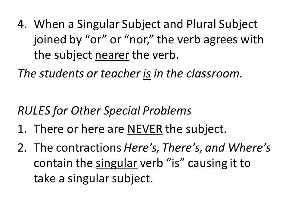 When a Singular Subject and Plural Subject joined by or or nor, the verb agrees with the subject nearer the verb.