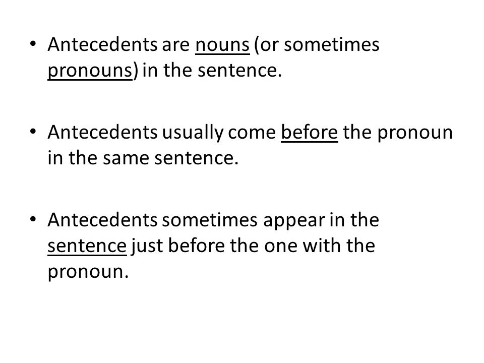 Antecedents are nouns (or sometimes pronouns) in the sentence.