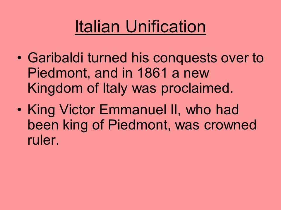 Italian Unification Garibaldi turned his conquests over to Piedmont, and in 1861 a new Kingdom of Italy was proclaimed.