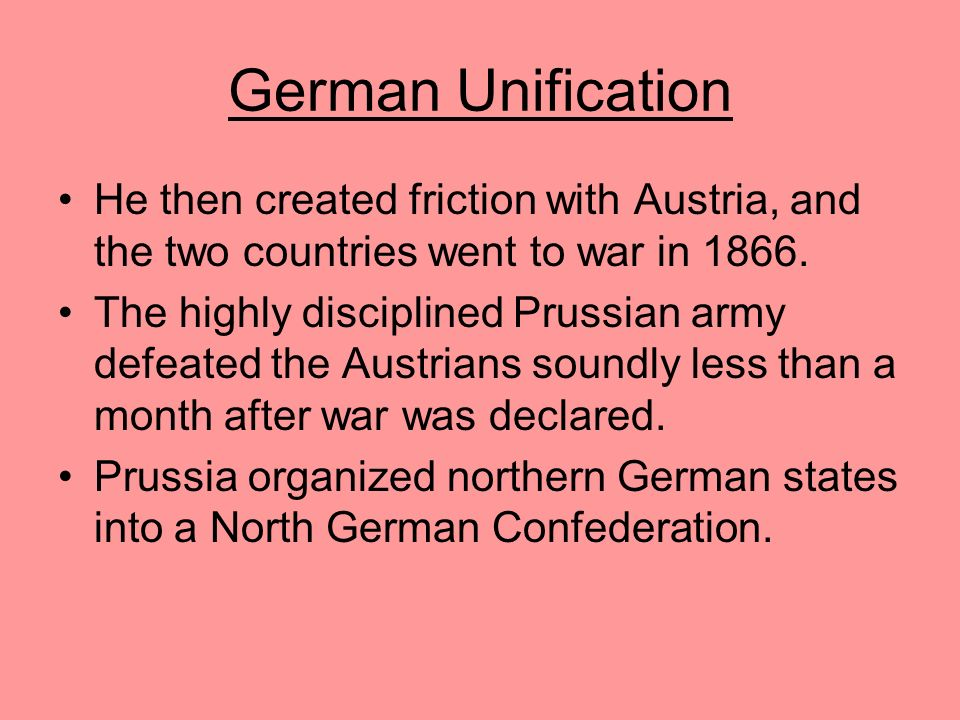 German Unification He then created friction with Austria, and the two countries went to war in 1866.