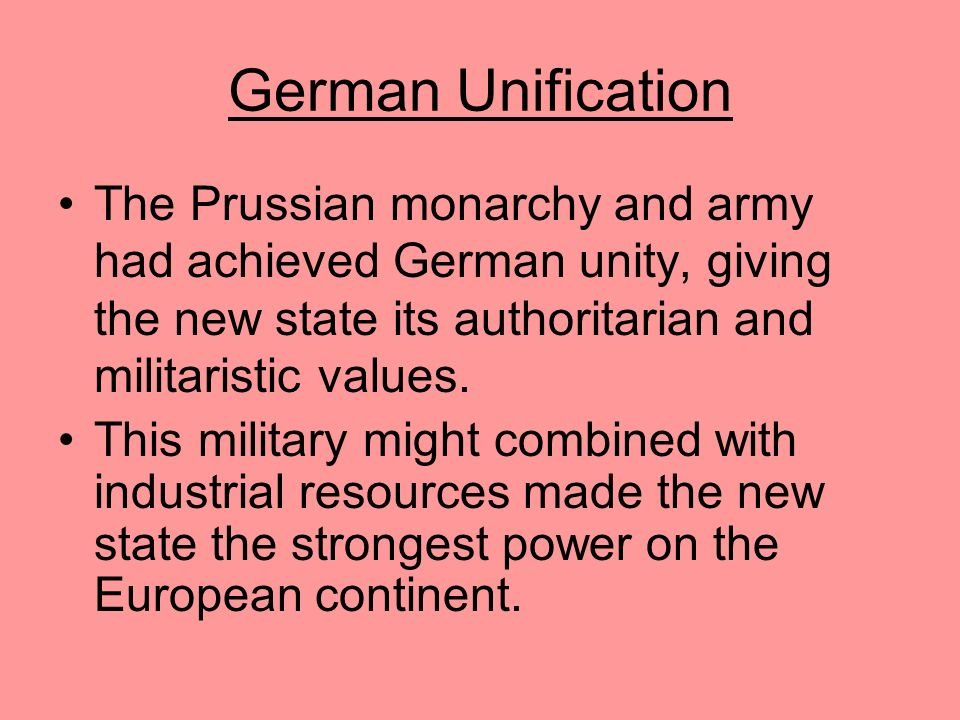 German Unification The Prussian monarchy and army had achieved German unity, giving the new state its authoritarian and militaristic values.