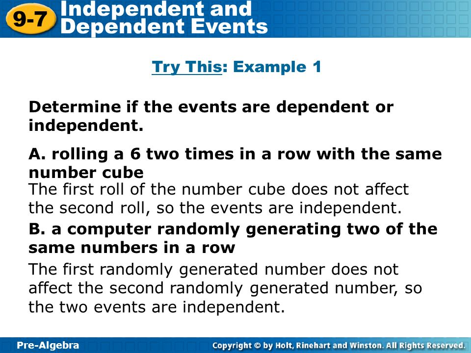 Try This: Example 1 Determine if the events are dependent or independent. A. rolling a 6 two times in a row with the same number cube.