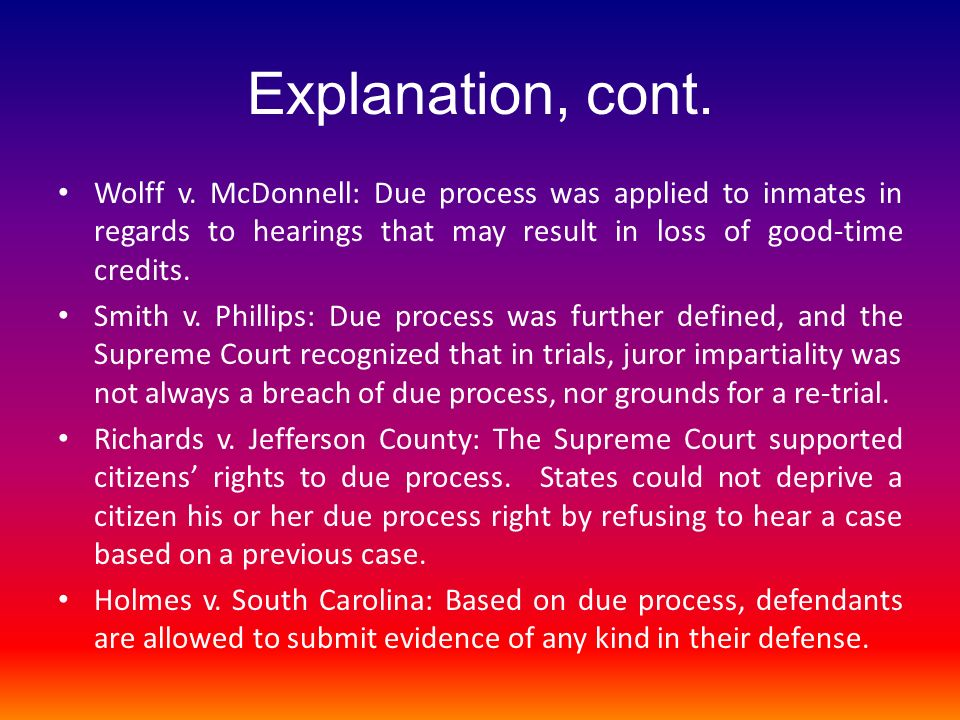 Explanation, cont. Wolff v. McDonnell: Due process was applied to inmates in regards to hearings that may result in loss of good-time credits.