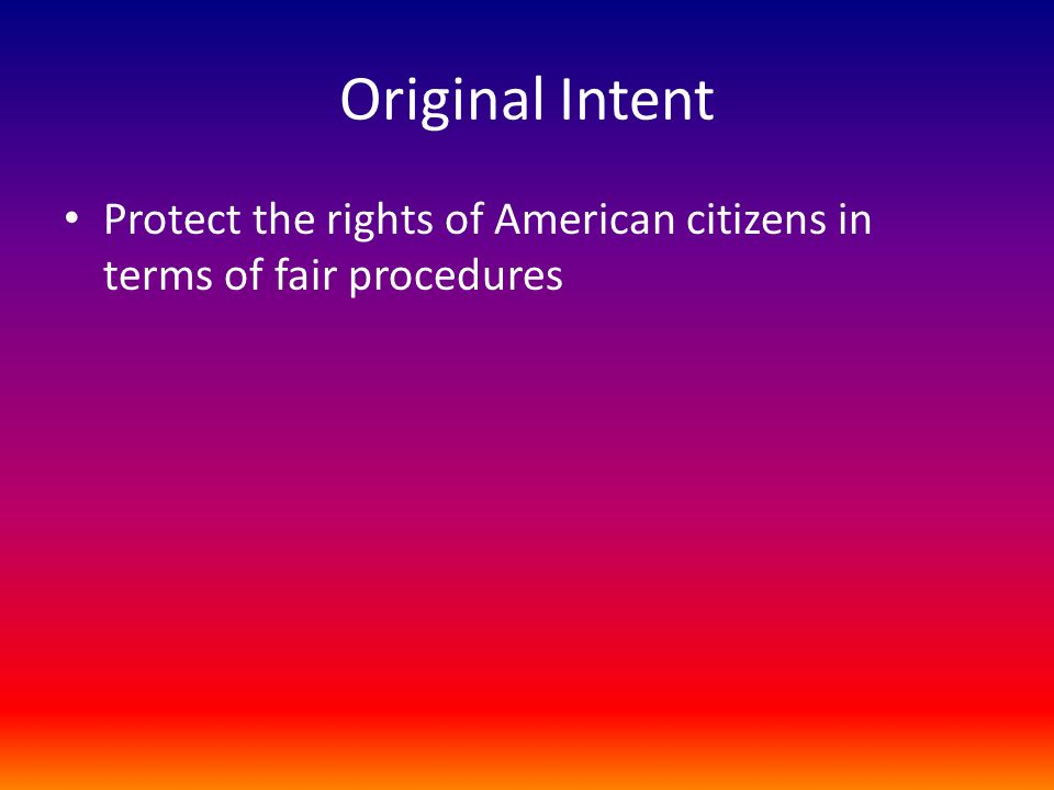 Original Intent Protect the rights of American citizens in terms of fair procedures