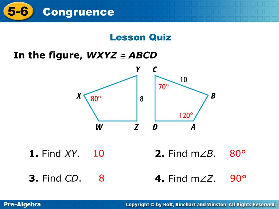 Lesson Quiz In the figure, WXYZ @ ABCD. 1. Find XY. 10. 2. Find mB. 80° 3. Find CD. 8. 4. Find mZ.