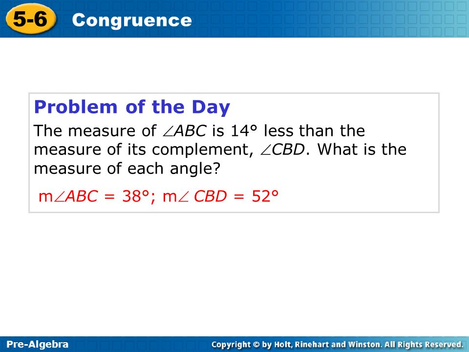 Problem of the Day The measure of ABC is 14° less than the measure of its complement, CBD. What is the measure of each angle
