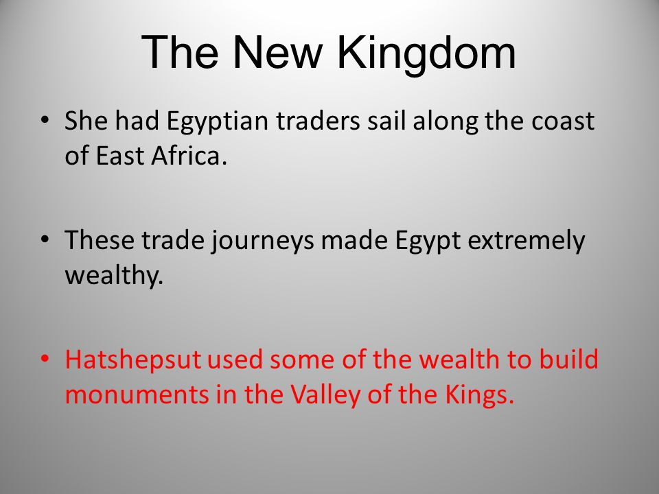 The New Kingdom She had Egyptian traders sail along the coast of East Africa. These trade journeys made Egypt extremely wealthy.